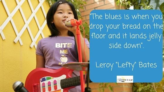 -The blues is when you drop your bread on the floor and it lands jelly side down-.Leroy -Lefty- Bates
