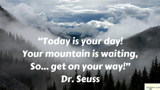 """""""Today is your day! Your mountain is waiting, So… get on your way!"""" Dr. Seuss"""